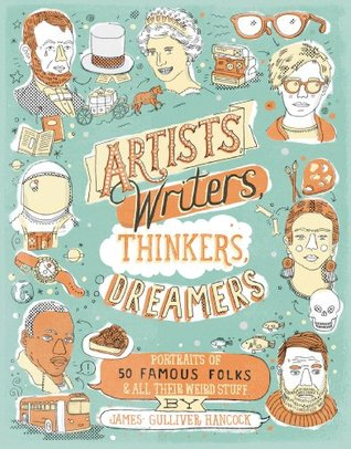 Artists, Writers, Thinkers, Dreamers: Portraits of Fifty Famous Folks & All Their Weird Stuff by James Gulliver Hancock