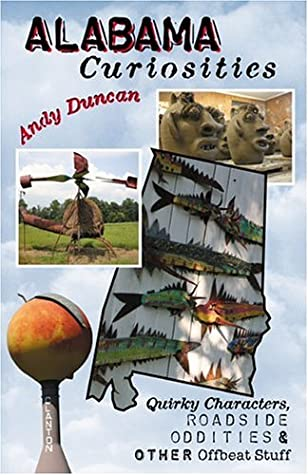 Alabama Curiosities: Quirky Characters, Roadside Oddities & Other Offbeat Stuff by Andy Duncan