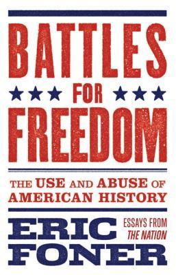 Battles for Freedom: The Use and Abuse of American History by Eric Foner
