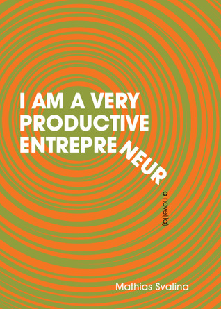 I am a Very Productive Entrepreneur: A Novella by Mathias Svalina