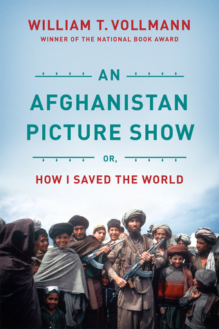 An Afghanistan Picture Show: Or, How I Saved the World by William T. Vollmann