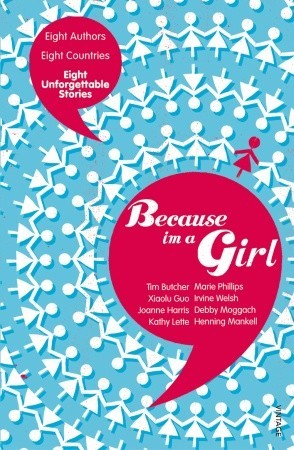 Because I am a Girl: Eight Authors, Eight Countries, Eight Unforgettable Stories by Deborah Moggach, Plan International, Marie Phillips, Kathy Lette, Tim Butcher, Joanne Harris, Xiaolu Guo, Irvine Welsh