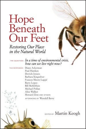 Hope Beneath Our Feet: Restoring Our Place in the Natural World by Alice Walker, Francis Moore Lappé, Michael Pollan, Wendell Berry, Diane Ackerman, Paul Hawken, Derrick Jensen, Barry Lopez, Bill McKibben, Martin Keogh, Howard Zinn, Barbara Kingsolver