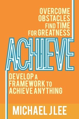 Achieve: Overcome Obstacles. Find Time for Greatness. Develop a Framework to Achieve Anything. by Michael J. Lee
