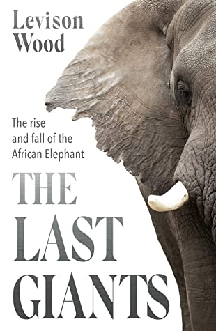 The Last Giants: The Rise and Fall of the African Elephant by Levison Wood