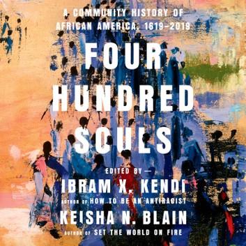 Four Hundred Souls: A Community History of African America, 1619-2019 by Ibram X. Kendi, Keisha N. Blain
