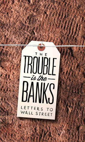 The Trouble Is the Banks: Letters to Wall Street by Dayna Tortorici, Emma Janaskie, Mark Greif, Nick Werle, Kathleen French