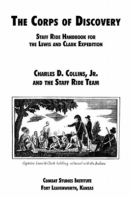 The Corps of Discovery: Staff Ride Handbook for the Lewis and Clark Expedition by Combat Studies Institute, Charles D. Collins