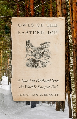 Owls of the Eastern Ice: A Quest to Find and Save the World's Largest Owl by Jonathan C. Slaght