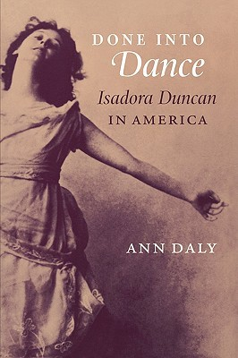 Done Into Dance: Isadora Duncan in America by Ann Daly