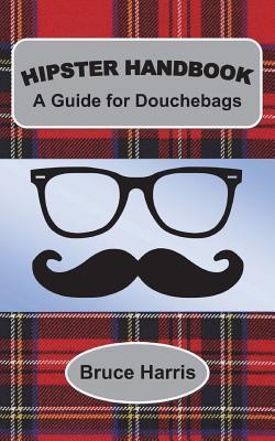Hipster Handbook: A Guide for Douchebags: A Millenial Series by Bruce Harris