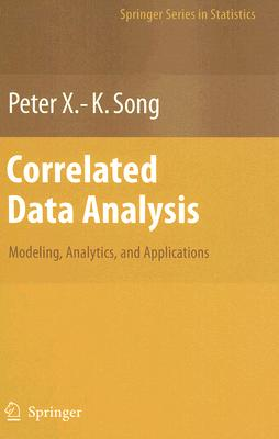 Correlated Data Analysis: Modeling, Analytics, and Applications by Peter X. Song