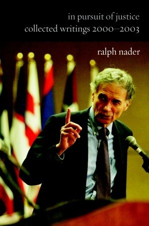 In Pursuit of Justice: Collected Writings 2000#2003 by Ralph Nader