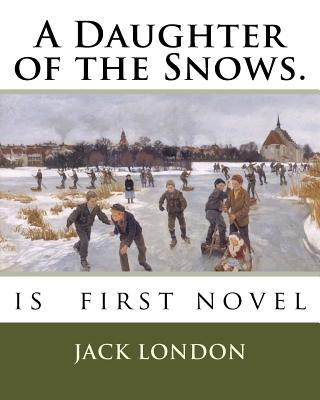 A Daughter of the Snows.: is first novel by Jack London