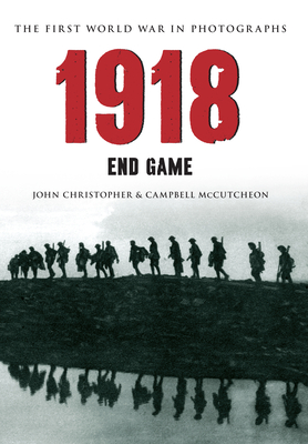 1918 the First World War in Photographs: End Game by John Christopher, Campbell McCutcheon
