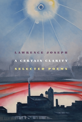 A Certain Clarity: Selected Poems by Lawrence Joseph