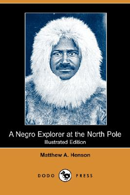 A Negro Explorer at the North Pole (Illustrated Edition) (Dodo Press) by Matthew A. Henson