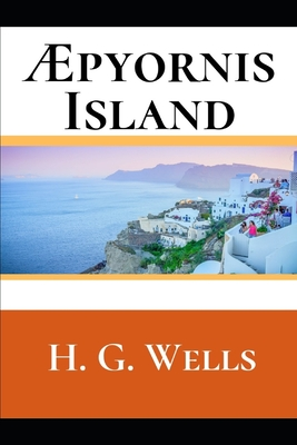 Æpyornis Island: A First Unabridged Edition (Annotated) By H.G. Wells. by H. G. Wells