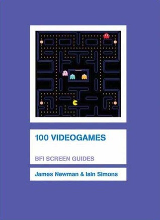100 Videogames (BFI Screen Guides) by Iain Simons, James Newman