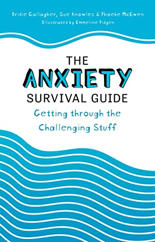 The Anxiety Survival Guide: Getting Through the Challenging Stuff by Bridie Gallagher, Sue Knowles, Phoebe McEwen, Emmeline Pidgen