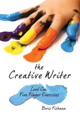 The Creative Writer, Level One: Five Finger Exercise by Boris Fishman