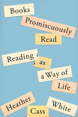 Books Promiscuously Read: Reading as a Way of Life by Heather Cass White