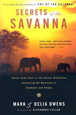 Secrets of the Savanna: Twenty-three Years in the African Wilderness Unraveling the Mysteries of Elephants and People by Delia Owens, Mark Owens