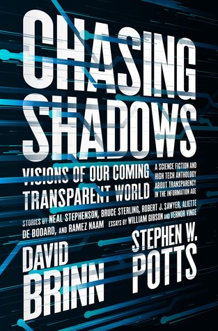 Chasing Shadows: Visions of Our Coming Transparent World by Brenda Cooper, Ramez Naam, James K. Morrow, David Walton, Bruce Sterling, Neal Stephenson, Jack Skillingstead, William Gibson, David Brin, Karl Schroeder, R.C. Fitzpatrick, Gregory Benford, John Perry Barlow, Aliette de Bodard, David Ramírez, Robert Silverberg, Jack McDevitt, Damon Knight, Vernor Vinge, Robert J. Sawyer, Scott Sigler, Cat Rambo, Stephen W. Potts, Stephen Gaskell, Kathleen Ann Goonan, Nancy Fulda