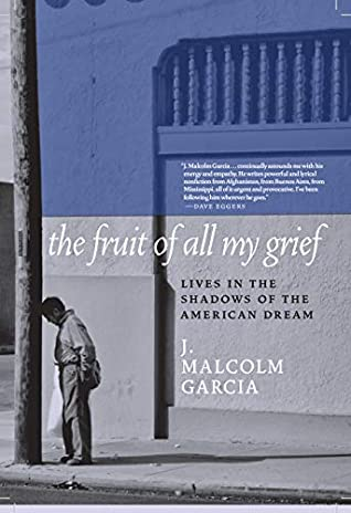 The Fruit of All My Grief: Lives in the Shadows of the American Dream by J. Malcolm Garcia