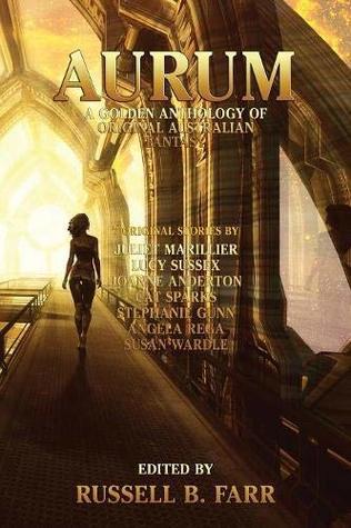 Aurum: A Golden Anthology of Original Australian Fantasy by Russell B. Farr, Cat Sparks, Juliet Marillier, Lucy Sussex, Angela Rega, Stephanie Gunn, Susan Wardle, Joanne Anderton