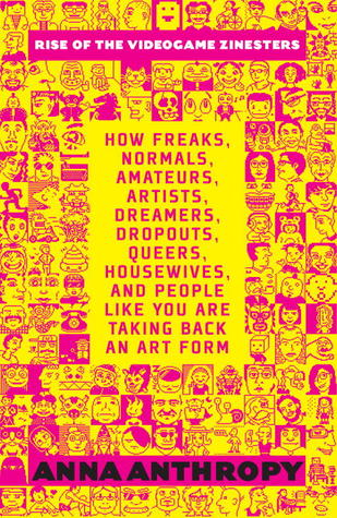 Rise of the Videogame Zinesters: How Freaks, Normals, Amateurs, Artists, Dreamers, Drop-outs, Queers, Housewives, and People Like You Are Taking Back an Art Form by Anna Anthropy