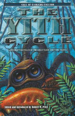 The Yith Cycle: Tales of the Great Race by Duane W. Rimel, Richard L. Tierney, Walter C. DeBill Jr., W.H. Pugmire, Richard F. Searight, Alan D. Gullette, P. Schuyler Miller, August Derleth, H.P. Lovecraft, Ted C. Pons, Robert M. Price, John Taine