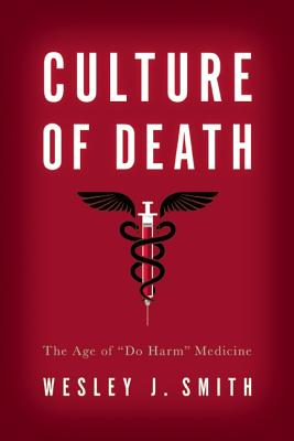 """Culture of Death: The Age of """"do Harm"""" Medicine by Wesley J. Smith"""