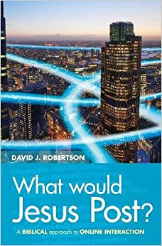 What Would Jesus Post?: A Biblical approach to online interaction by David Robertson