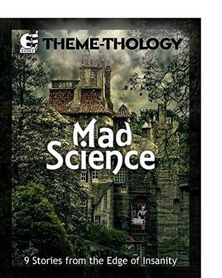 Theme-Thology: Mad Science by Susan Joslyn, Samantha Bryant, Lore Hera, Charles Barouch, Jon Frater, Ian Harac, Ezekiel David, Mike Reeves-McMillan, C.M. Stewart