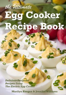 The Ultimate Egg Cooker Recipe Book: Delicious Foolproof Recipes Using Your Electric Egg Cooker by Marilyn Haugen, Jennifer Williams