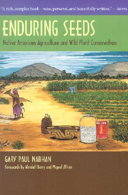 Enduring Seeds: Native American Agriculture and Wild Plant Conservation by Gary Paul Nabhan, Wendell Berry, Miguel A. Altieri