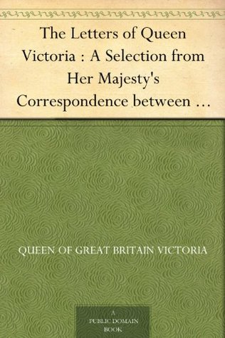 The Letters of Queen Victoria : A Selection from Her Majesty's Correspondence between the Years 1837 and 1861 Volume 1, 1837-1843 by Reginald Baliol Brett Esher, A.C. Benson, Queen Victoria