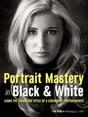 Portrait Mastery in Black & White: Learn the Signature Style of a Legendary Photographer by Tim Kelly