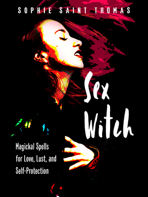 Sex Witch: Magickal Spells for Love, Lust, and Self-Protection by Sophie Saint Thomas