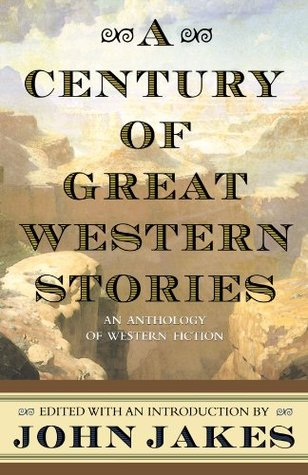A Century of Great Western Stories: An Anthology of Western Fiction by John Jakes