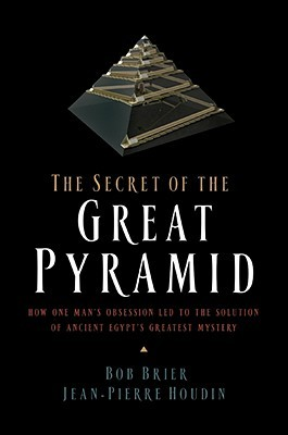 The Secret of the Great Pyramid: How One Man's Obsession Led to the Solution of Ancient Egypt's Greatest Mystery by Bob Brier, Jean-Pierre Houdin