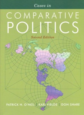 Cases in Comparative Politics (The Norton Series in World Politics) by Karl Fields, Don Share, Patrick H. O'Neil