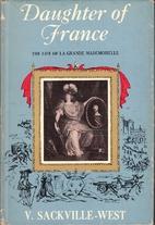 Daughter of France: The life of Anne Marie Louise d'Orléans, duchesse de Montpensier 1627-1693 by Vita Sackville-West