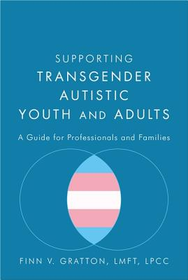 Supporting Transgender Autistic Youth and Adults: A Guide for Professionals and Families by Finn V. Gratton