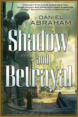 Shadow and Betrayal: A Shadow in Summer, a Betrayal in Winter by Daniel Abraham