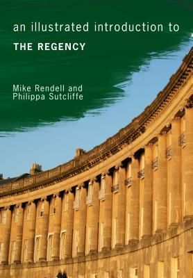 An Illustrated Introduction to the Regency by Philippa Sutcliffe, Mike Rendell