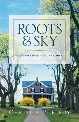 Roots and Sky: A Journey Home in Four Seasons by Christie Purifoy