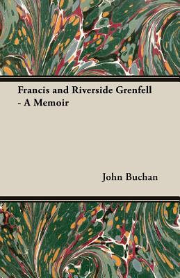 Francis and Riverside Grenfell - A Memoir by John Buchan