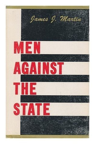 Men Against the State: The Expositors of Individualist Anarchism in America, 1827-1908 by James J. Martin